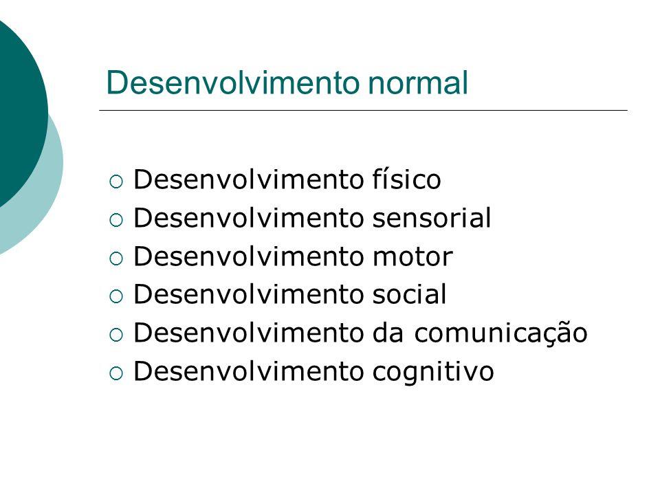 Desenvolvimento normal  Desenvolvimento físico  Desenvolvimento sensorial  Desenvolvimento motor  Desenvolvimento social  Desenvolvimento da comu