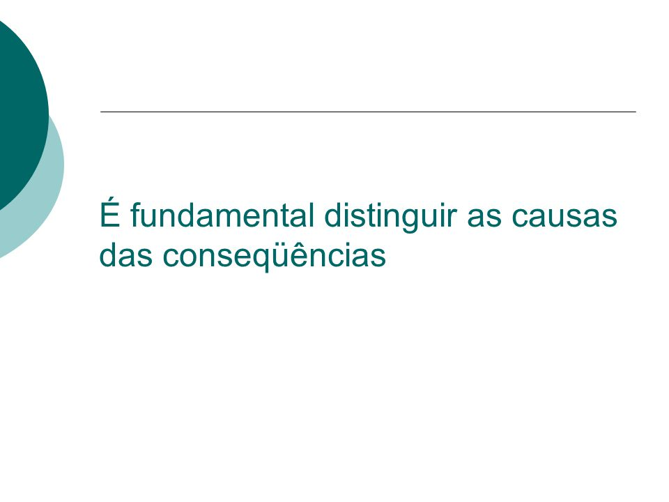 É fundamental distinguir as causas das conseqüências