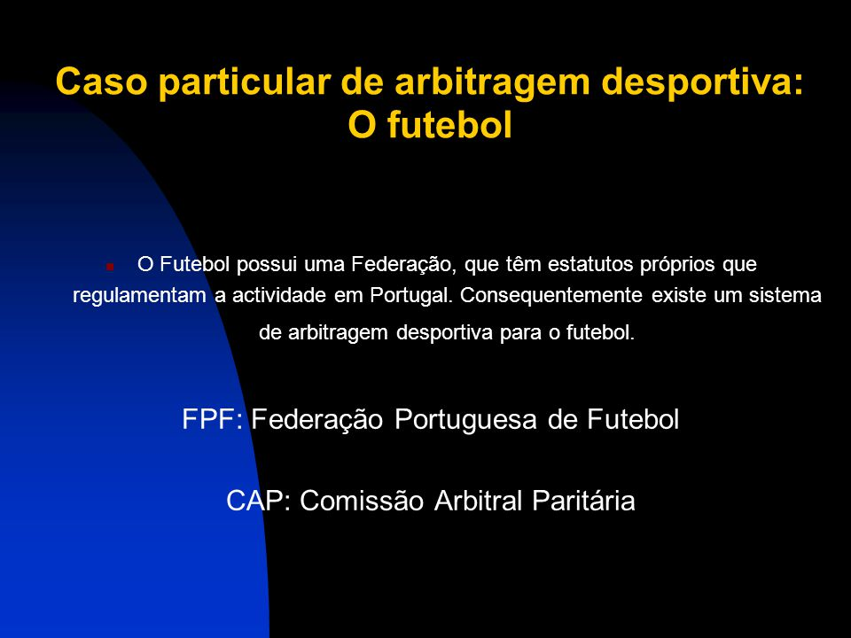 Caso particular de arbitragem desportiva: O futebol O Futebol possui uma Federação, que têm estatutos próprios que regulamentam a actividade em Portugal.