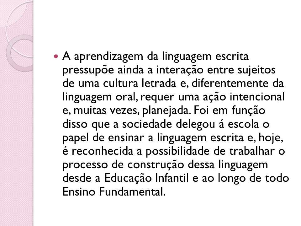 A aprendizagem da linguagem escrita pressupõe ainda a interação entre sujeitos de uma cultura letrada e, diferentemente da linguagem oral, requer uma