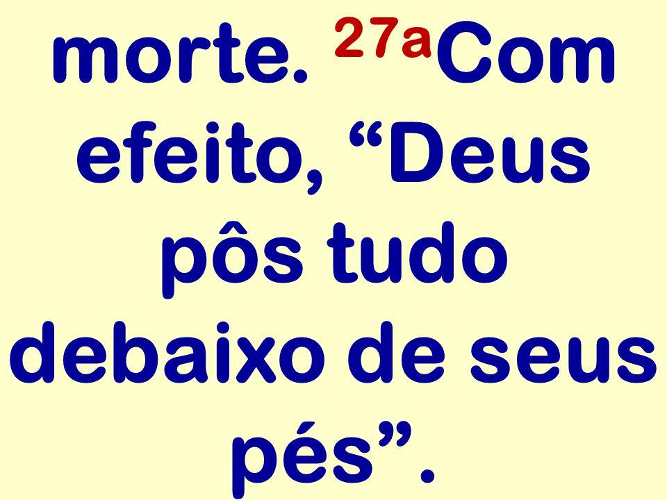 morte. 27a Com efeito, Deus pôs tudo debaixo de seus pés .