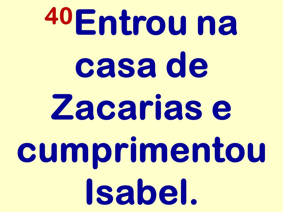 40 Entrou na casa de Zacarias e cumprimentou Isabel.