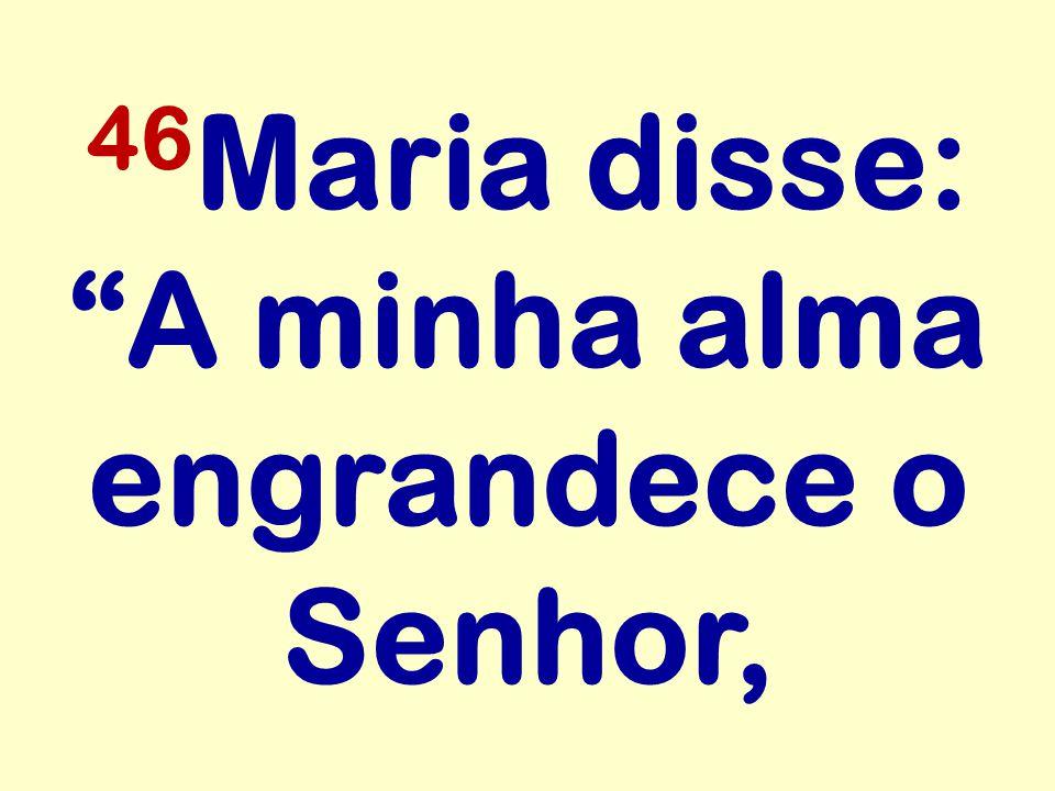 46 Maria disse: A minha alma engrandece o Senhor,