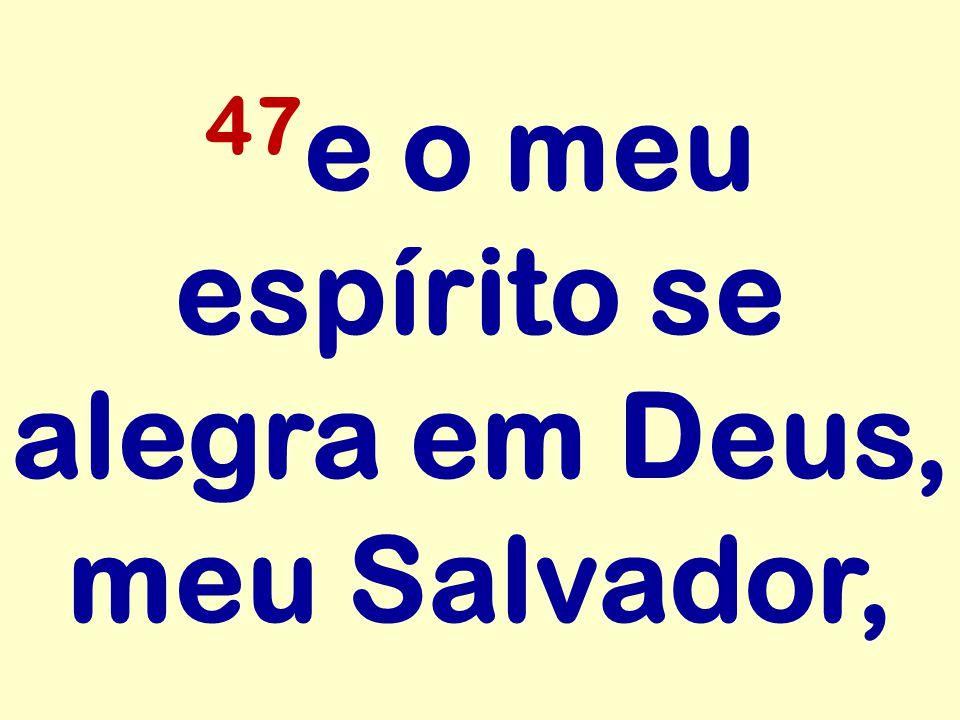 47 e o meu espírito se alegra em Deus, meu Salvador,