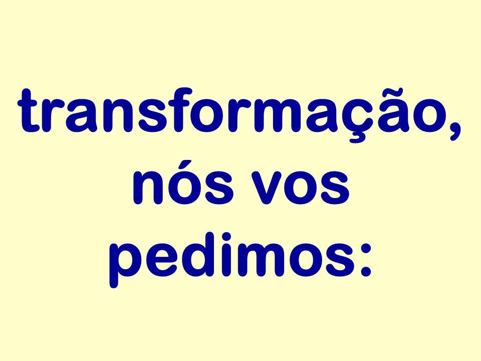 transformação, nós vos pedimos: