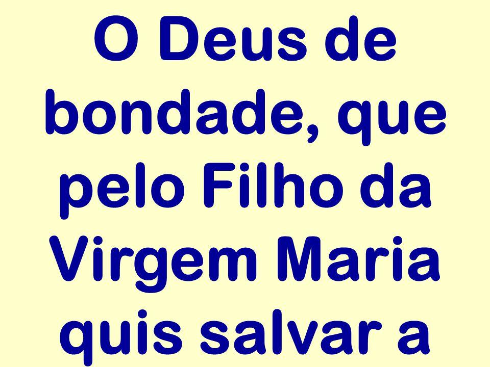 O Deus de bondade, que pelo Filho da Virgem Maria quis salvar a