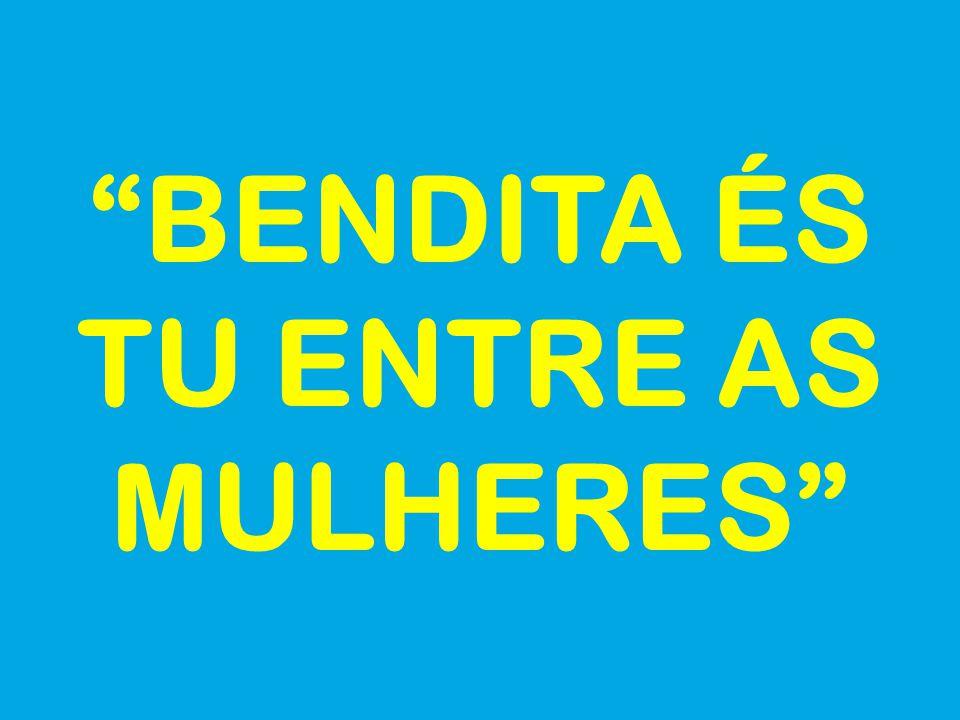 BENDITA ÉS TU ENTRE AS MULHERES