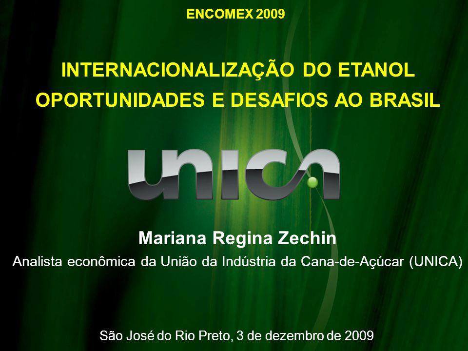 INTERNACIONALIZAÇÃO DO ETANOL OPORTUNIDADES E DESAFIOS AO BRASIL São José do Rio Preto, 3 de dezembro de 2009 Mariana Regina Zechin Analista econômica da União da Indústria da Cana-de-Açúcar (UNICA) ENCOMEX 2009