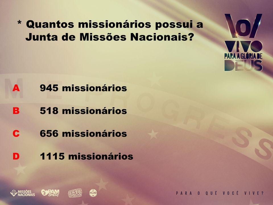 A 945 missionários B 518 missionários C 656 missionários D 1115 missionários * Quantos missionários possui a Junta de Missões Nacionais?