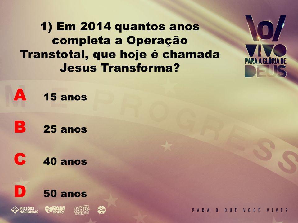 A 15 anos B 25 anos C 40 anos D 50 anos 1) Em 2014 quantos anos completa a Operação Transtotal, que hoje é chamada Jesus Transforma?