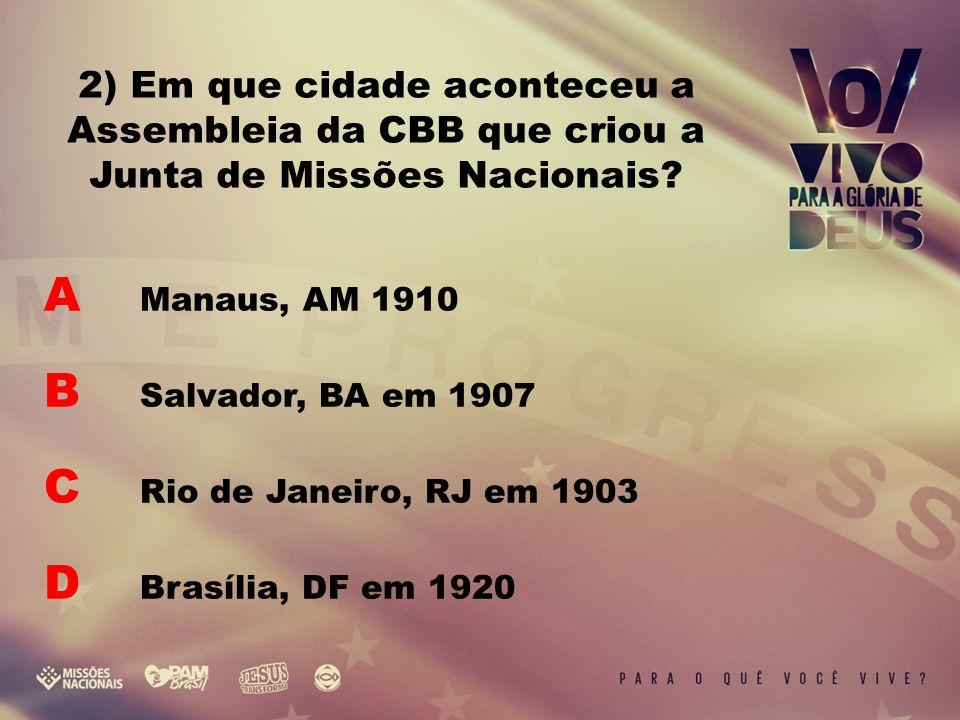 A Manaus, AM 1910 B Salvador, BA em 1907 C Rio de Janeiro, RJ em 1903 D Brasília, DF em 1920 2) Em que cidade aconteceu a Assembleia da CBB que criou a Junta de Missões Nacionais