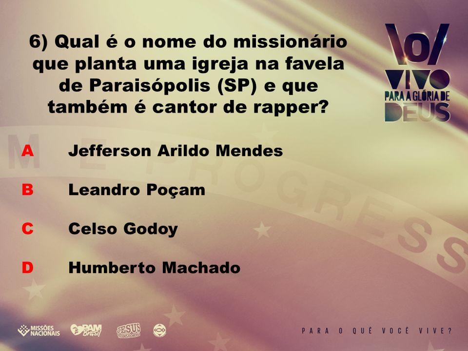 A Jefferson Arildo Mendes B Leandro Poçam C Celso Godoy D Humberto Machado 6) Qual é o nome do missionário que planta uma igreja na favela de Paraisópolis (SP) e que também é cantor de rapper?
