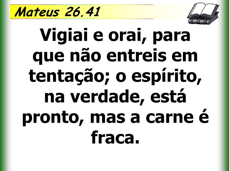 Mateus 26.41 Vigiai e orai, para que não entreis em tentação; o espírito, na verdade, está pronto, mas a carne é fraca.