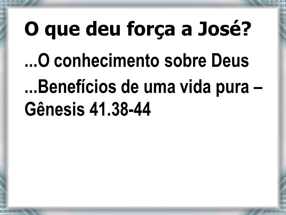 O que deu força a José?...O conhecimento sobre Deus...Benefícios de uma vida pura – Gênesis 41.38-44