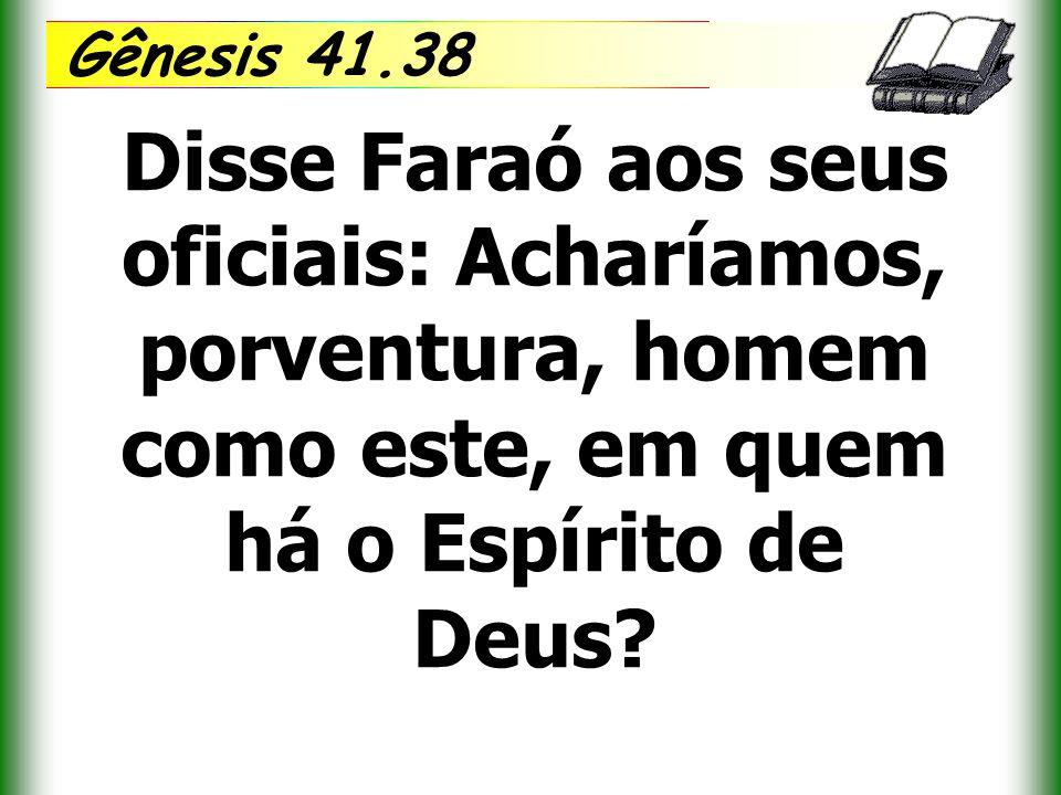 Gênesis 41.38 Disse Faraó aos seus oficiais: Acharíamos, porventura, homem como este, em quem há o Espírito de Deus?