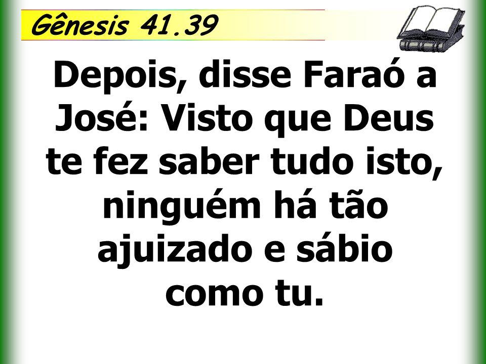 Gênesis 41.39 Depois, disse Faraó a José: Visto que Deus te fez saber tudo isto, ninguém há tão ajuizado e sábio como tu.