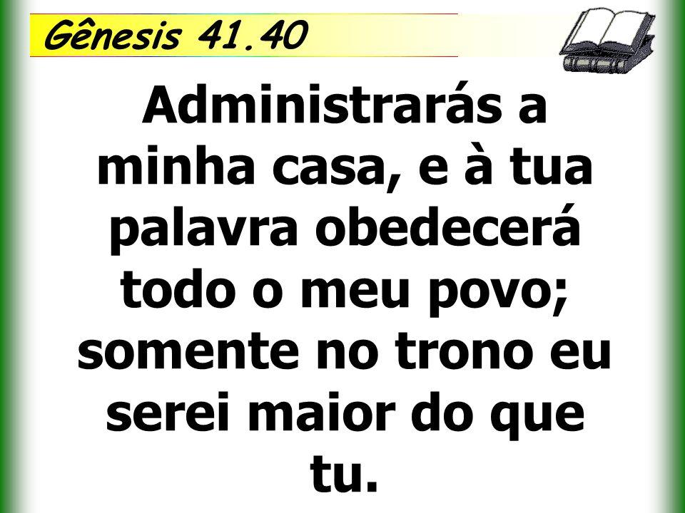 Gênesis 41.40 Administrarás a minha casa, e à tua palavra obedecerá todo o meu povo; somente no trono eu serei maior do que tu.