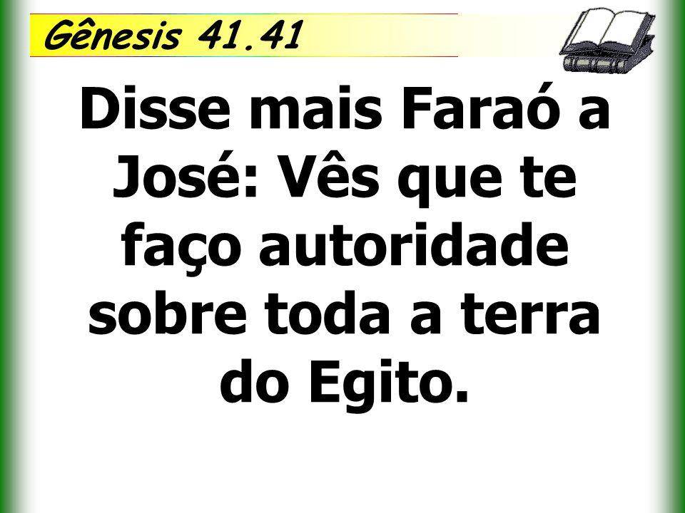 Gênesis 41.41 Disse mais Faraó a José: Vês que te faço autoridade sobre toda a terra do Egito.