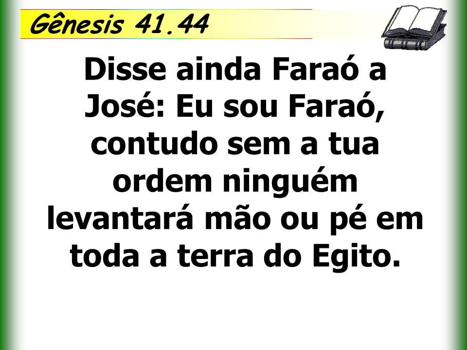 Gênesis 41.44 Disse ainda Faraó a José: Eu sou Faraó, contudo sem a tua ordem ninguém levantará mão ou pé em toda a terra do Egito.