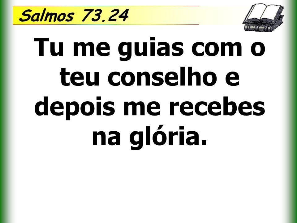 Salmos 73.24 Tu me guias com o teu conselho e depois me recebes na glória.