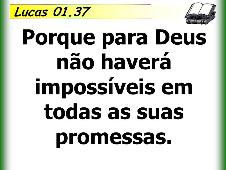 Lucas 01.37 Porque para Deus não haverá impossíveis em todas as suas promessas.