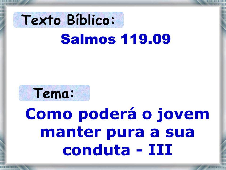 Texto Bíblico: Salmos 119.09 Tema: Como poderá o jovem manter pura a sua conduta - III