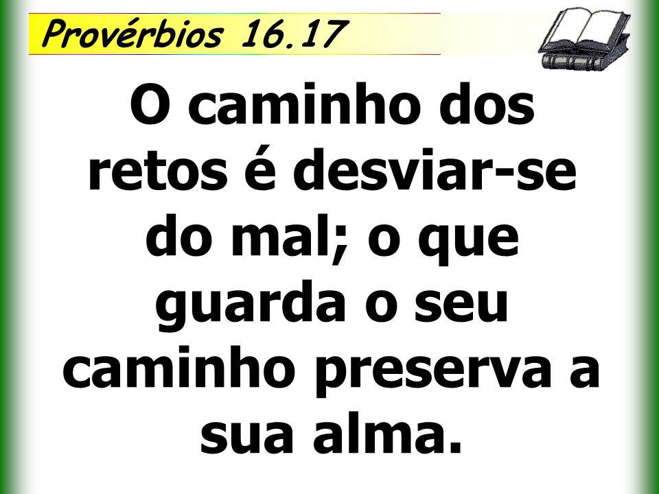 Provérbios 16.17 O caminho dos retos é desviar-se do mal; o que guarda o seu caminho preserva a sua alma.