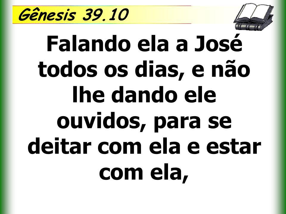 Gênesis 39.10 Falando ela a José todos os dias, e não lhe dando ele ouvidos, para se deitar com ela e estar com ela,