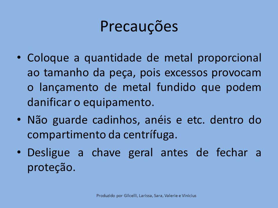 Precauções Coloque a quantidade de metal proporcional ao tamanho da peça, pois excessos provocam o lançamento de metal fundido que podem danificar o equipamento.