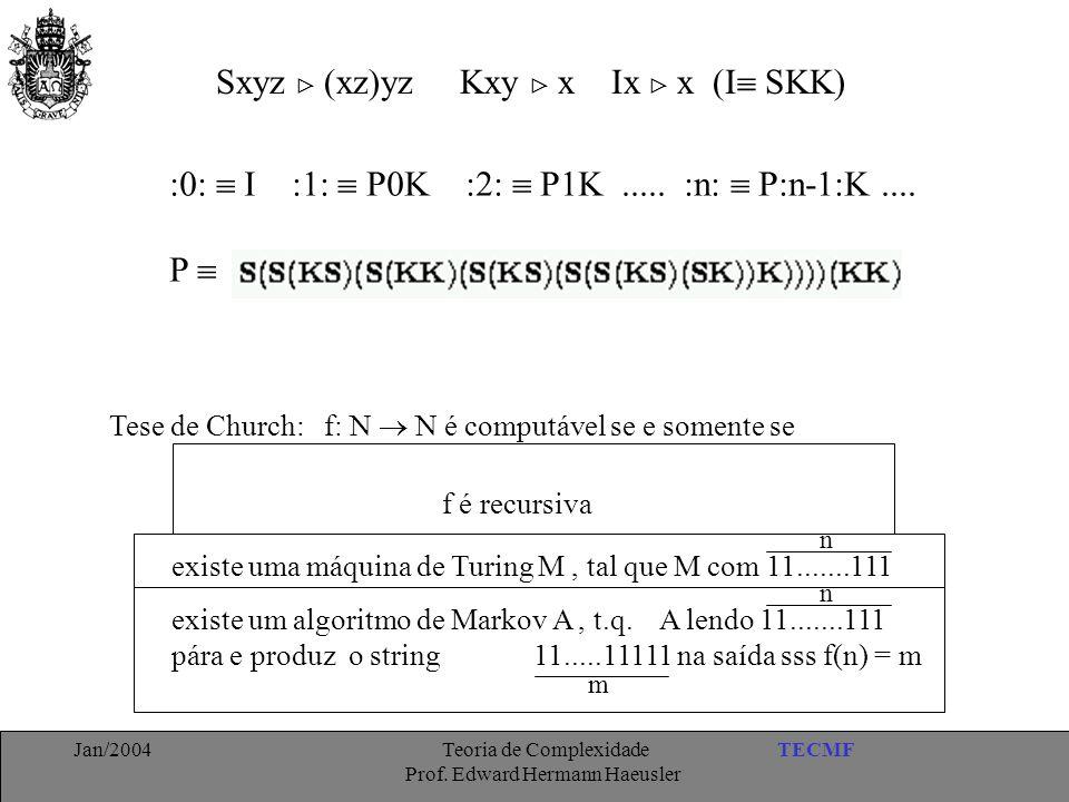 TECMFJan/2004 Teoria de Complexidade Prof. Edward Hermann Haeusler Sxyz  (xz)yz Kxy  x Ix  x (I  SKK) Tese de Church: f: N  N é computável se e s
