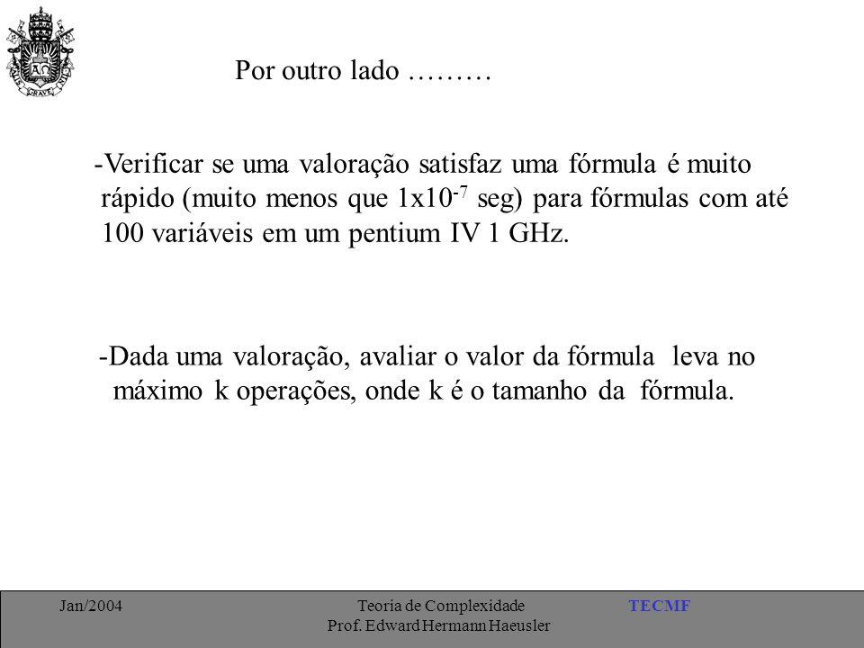 TECMFJan/2004 Teoria de Complexidade Prof. Edward Hermann Haeusler Por outro lado ……… -Verificar se uma valoração satisfaz uma fórmula é muito rápido