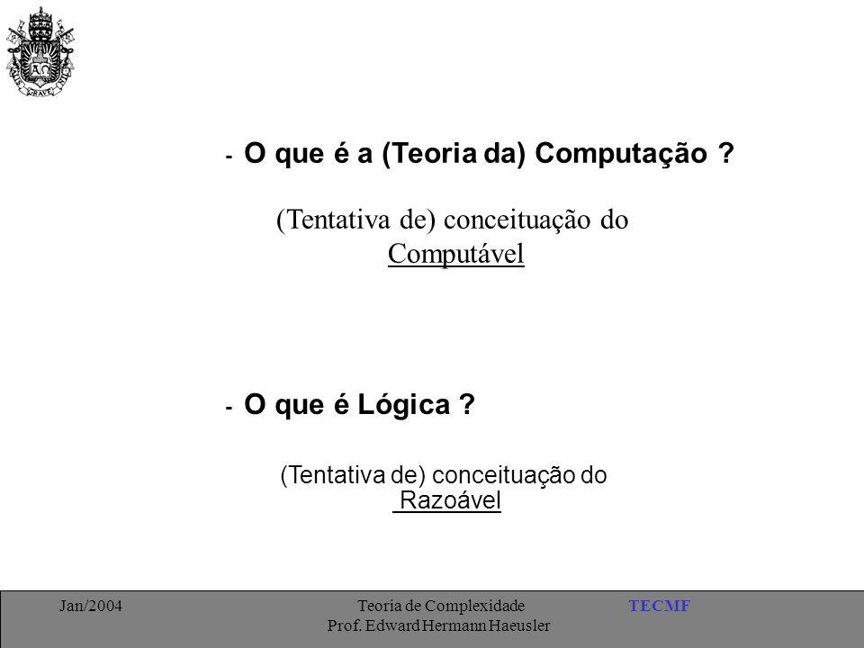 TECMFJan/2004 Teoria de Complexidade Prof. Edward Hermann Haeusler - O que é a (Teoria da) Computação ? - O que é Lógica ? (Tentativa de) conceituação
