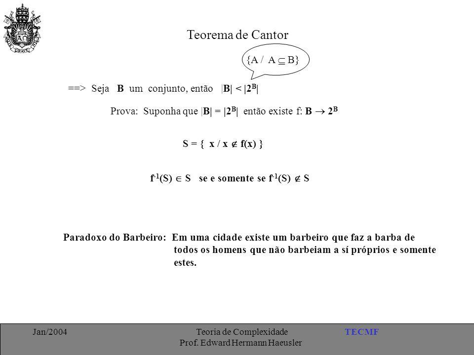 TECMFJan/2004 Teoria de Complexidade Prof. Edward Hermann Haeusler Teorema de Cantor ==> Seja B um conjunto, então |B| < |2 B | S = { x / x  f(x) } P