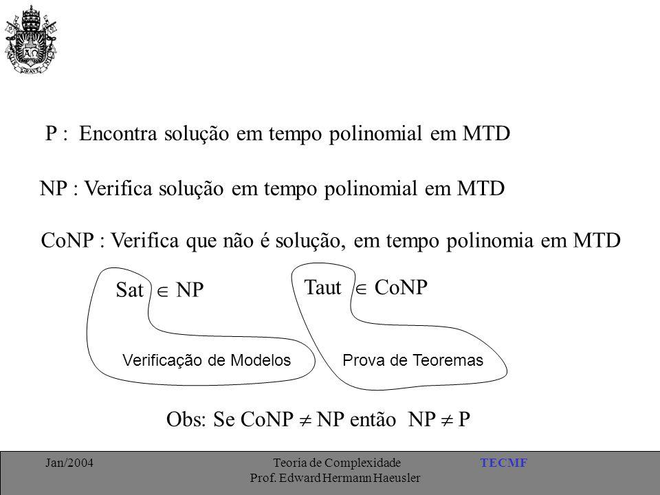 TECMFJan/2004 Teoria de Complexidade Prof. Edward Hermann Haeusler P : Encontra solução em tempo polinomial em MTD NP : Verifica solução em tempo poli