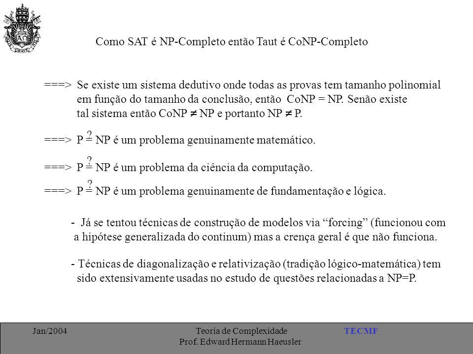 TECMFJan/2004 Teoria de Complexidade Prof. Edward Hermann Haeusler Como SAT é NP-Completo então Taut é CoNP-Completo ===> Se existe um sistema dedutiv