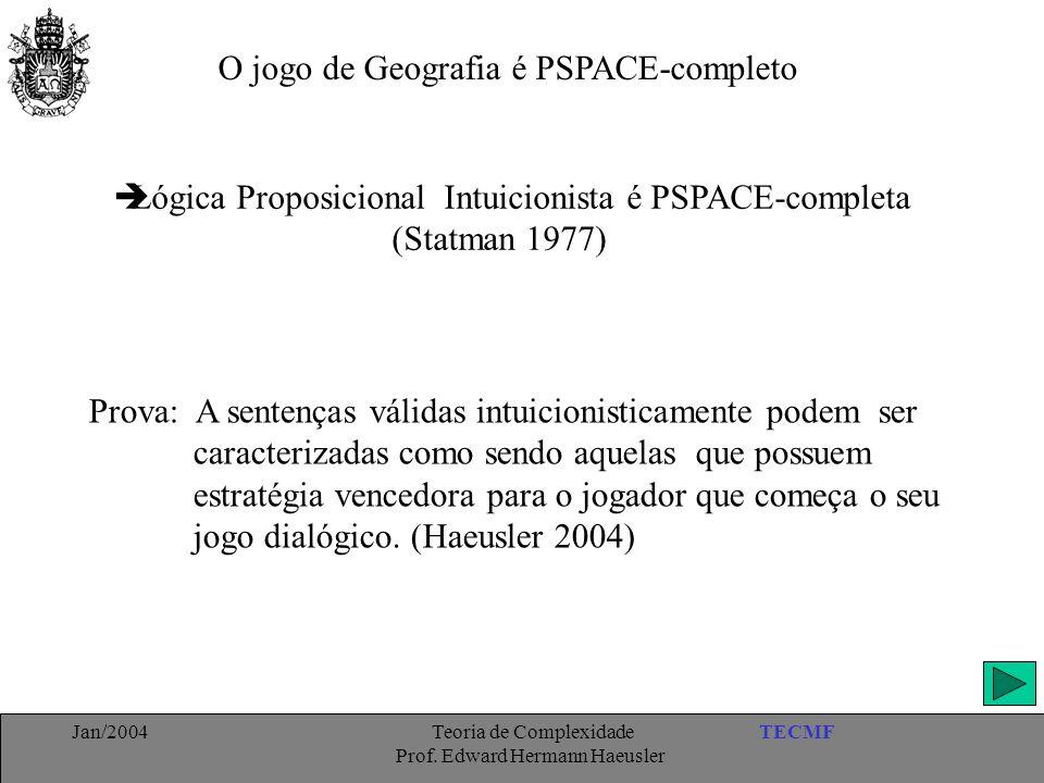 TECMFJan/2004 Teoria de Complexidade Prof. Edward Hermann Haeusler O jogo de Geografia é PSPACE-completo  Lógica Proposicional Intuicionista é PSPACE