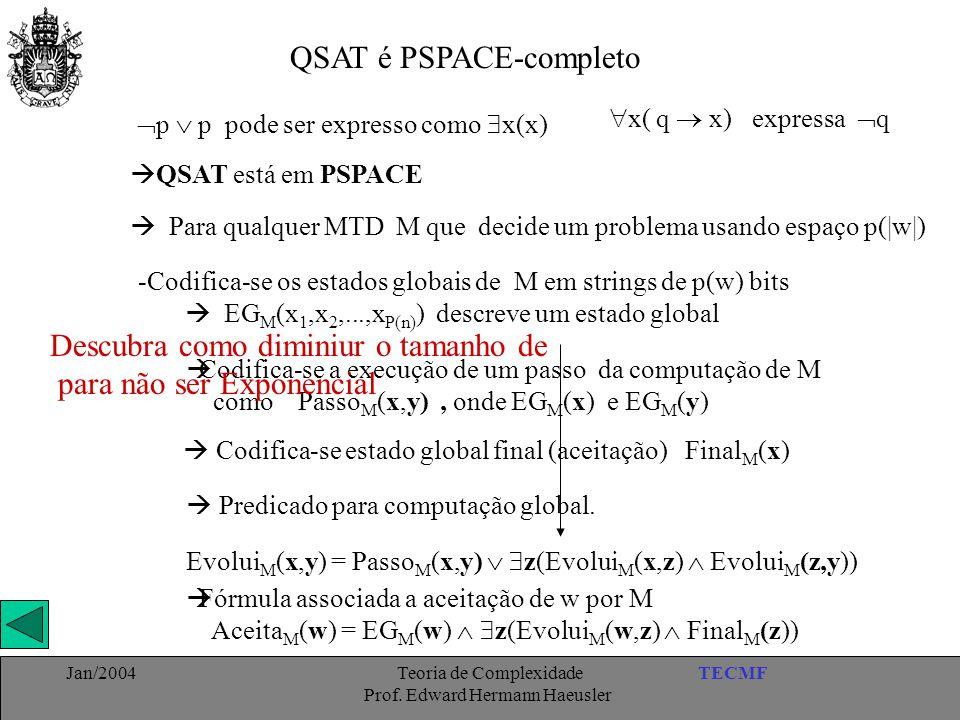 TECMFJan/2004 Teoria de Complexidade Prof. Edward Hermann Haeusler QSAT é PSPACE-completo  p  p pode ser expresso como  x(x)  x( q  x) expressa
