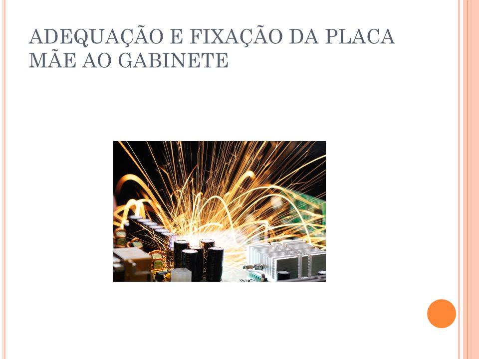 ADEQUAÇÃO E FIXAÇÃO DA PLACA MÃE AO GABINETE