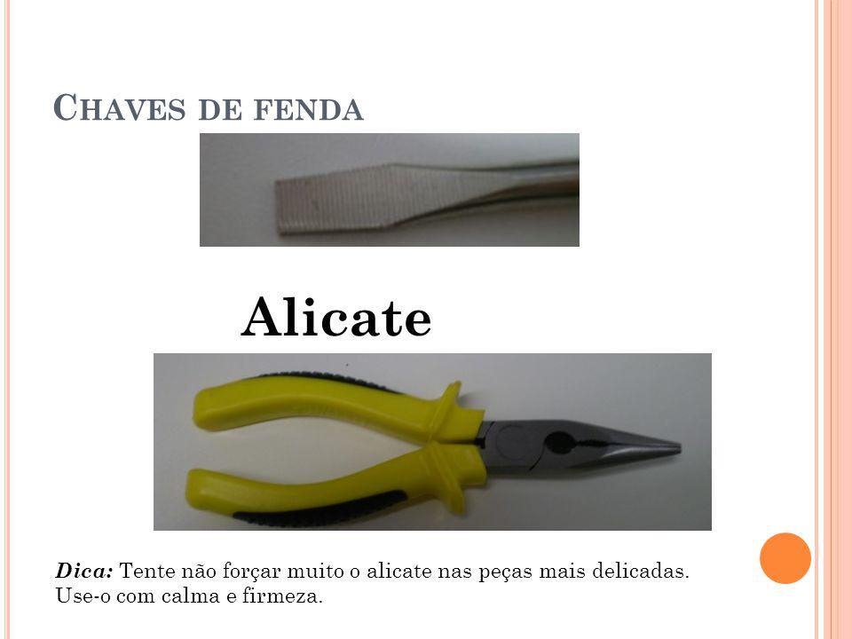 C HAVES DE FENDA Alicate Dica: Tente não forçar muito o alicate nas peças mais delicadas.