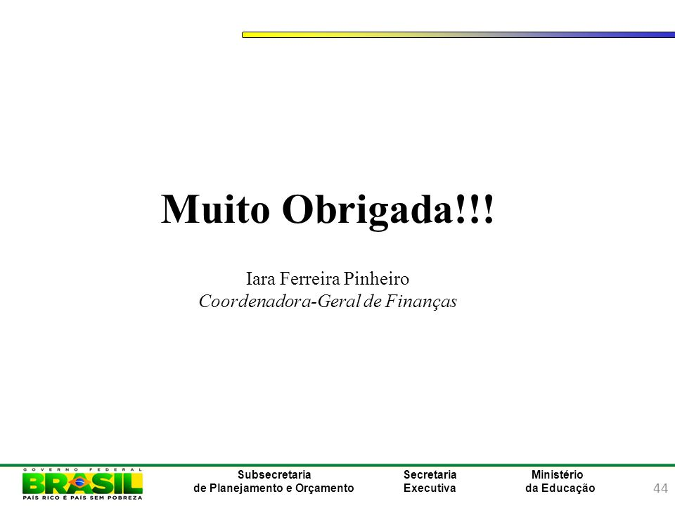 44 Ministério da Educação Subsecretaria de Planejamento e Orçamento Secretaria Executiva Muito Obrigada!!! Iara Ferreira Pinheiro Coordenadora-Geral d