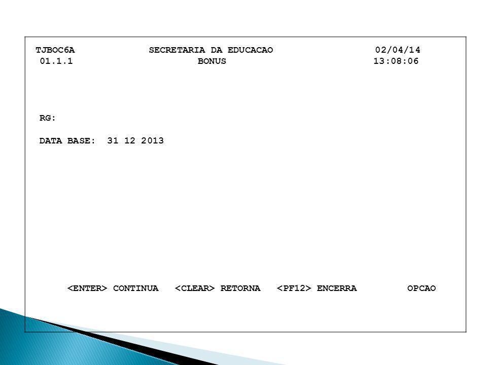 TJBOC6A SECRETARIA DA EDUCACAO 02/04/14 01.1.1 BONUS 13:08:06 RG: DATA BASE: 31 12 2013 CONTINUA RETORNA ENCERRA OPCAO