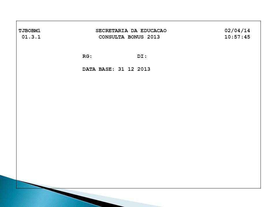 TJBOBM1 SECRETARIA DA EDUCACAO 02/04/14 01.3.1 CONSULTA BONUS 2013 10:57:45 RG: DI: DATA BASE: 31 12 2013