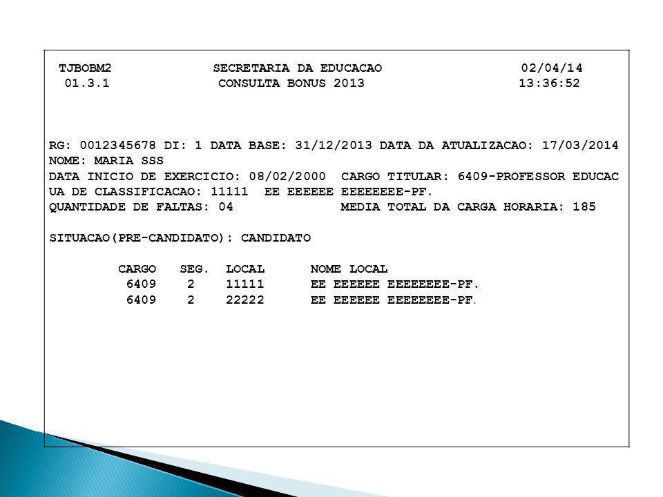 TJBOBM2 SECRETARIA DA EDUCACAO 02/04/14 01.3.1 CONSULTA BONUS 2013 13:36:52 RG: 0012345678 DI: 1 DATA BASE: 31/12/2013 DATA DA ATUALIZACAO: 17/03/2014