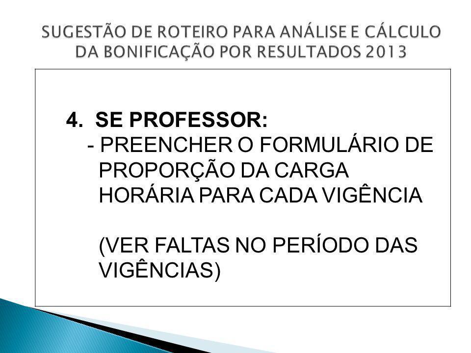 4. SE PROFESSOR: - PREENCHER O FORMULÁRIO DE PROPORÇÃO DA CARGA HORÁRIA PARA CADA VIGÊNCIA (VER FALTAS NO PERÍODO DAS VIGÊNCIAS)