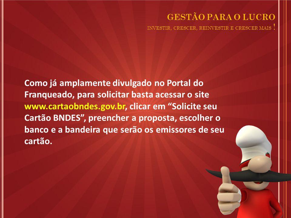 Como já amplamente divulgado no Portal do Franqueado, para solicitar basta acessar o site www.cartaobndes.gov.br, clicar em Solicite seu Cartão BNDES , preencher a proposta, escolher o banco e a bandeira que serão os emissores de seu cartão.