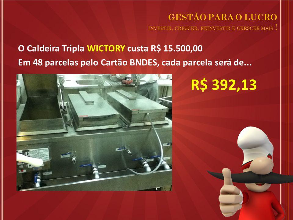 O Caldeira Tripla WICTORY custa R$ 15.500,00 Em 48 parcelas pelo Cartão BNDES, cada parcela será de...