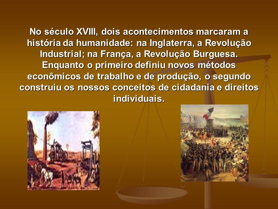 No século XVIII, dois acontecimentos marcaram a história da humanidade: na Inglaterra, a Revolução Industrial; na França, a Revolução Burguesa. Enquan