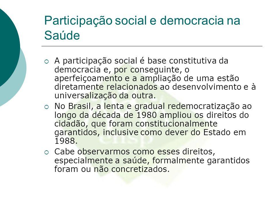 Participação social e democracia na Saúde  A participação social é base constitutiva da democracia e, por conseguinte, o aperfeiçoamento e a ampliaçã