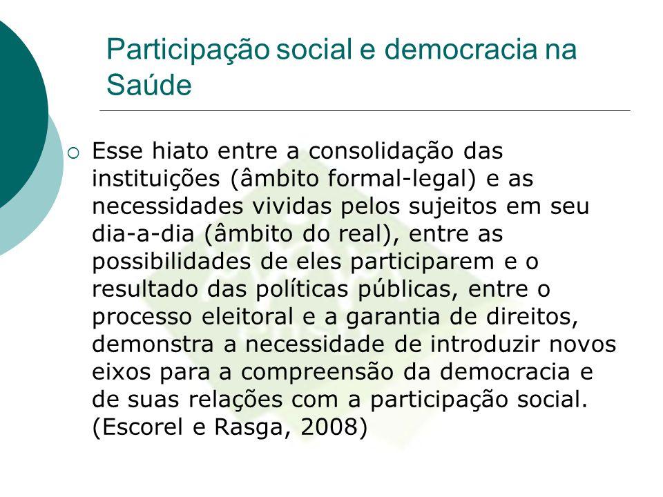 Participação social e democracia na Saúde  Esse hiato entre a consolidação das instituições (âmbito formal-legal) e as necessidades vividas pelos suj
