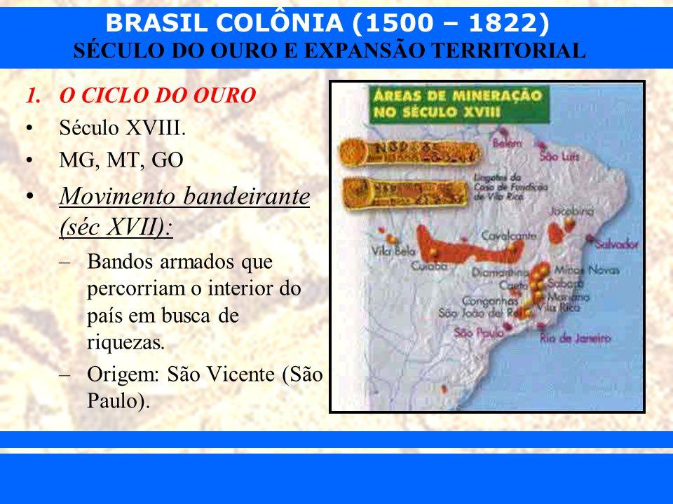 BRASIL COLÔNIA (1500 – 1822) Prof. Iair iair@pop.com.br SÉCULO DO OURO E EXPANSÃO TERRITORIAL 1.O CICLO DO OURO Século XVIII. MG, MT, GO Movimento ban